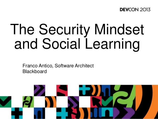 The Security Mindset and Social Learning Franco Antico, Software Architect Blackboard