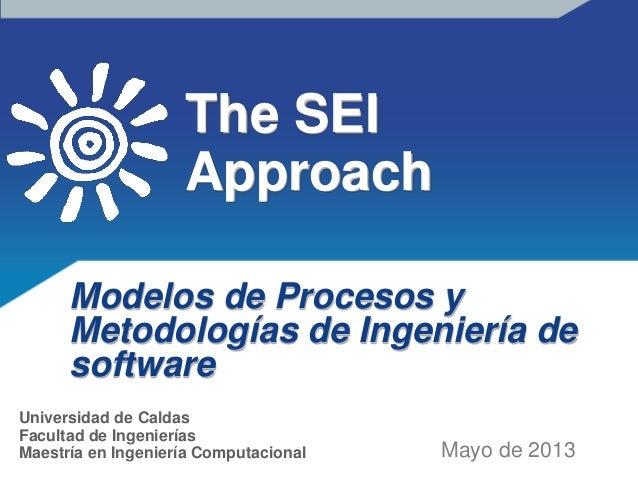 The SEIApproachModelos de Procesos yMetodologías de Ingeniería desoftwareMayo de 2013Universidad de CaldasFacultad de Inge...