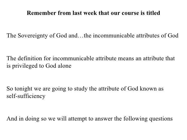 Remember from last week that our course is titled The Sovereignty of God and…the incommunicable attributes of God The defi...