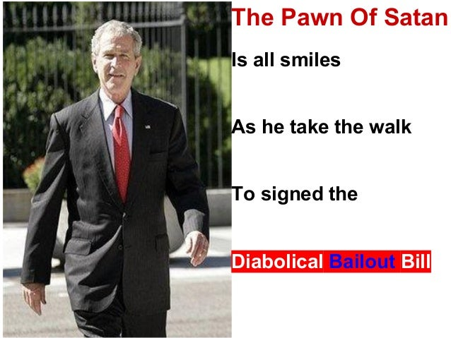 The Pawn Of SatanIs all smilesAs he take the walkTo signed theDiabolical Bailout Bill