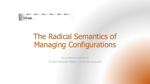 The Radical Semantics of Managing Configurations An archestra notebook © 2014 Malcolm Ryder / archestra research