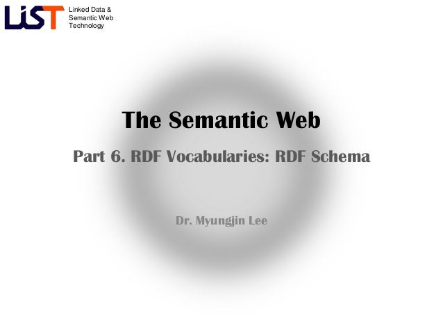 Linked Data &Semantic WebTechnology                The Semantic Web Part 6. RDF Vocabularies: RDF Schema                  ...
