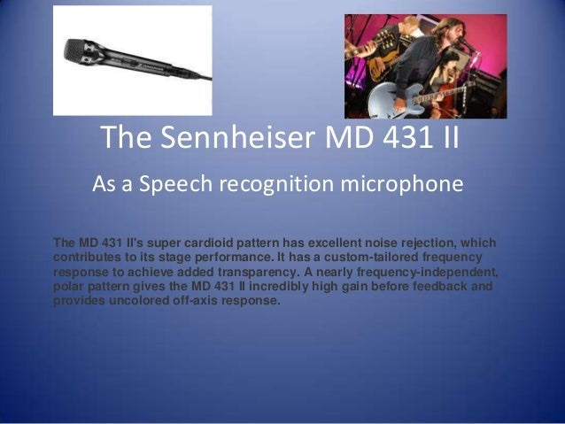 The Sennheiser MD 431 IIAs a Speech recognition microphoneThe MD 431 IIs super cardioid pattern has excellent noise reject...