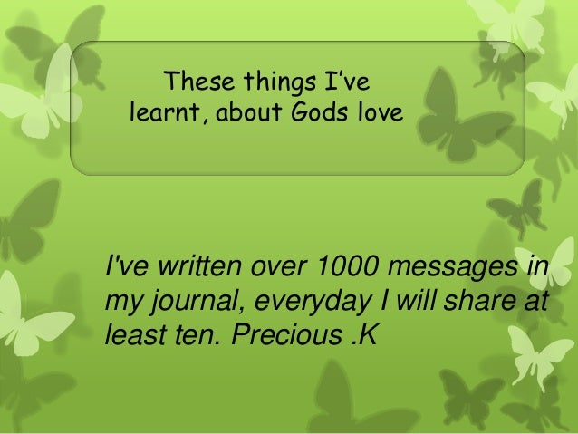 These things I'velearnt, about Gods loveIve written over 1000 messages inmy journal, everyday I will share atleast ten. Pr...
