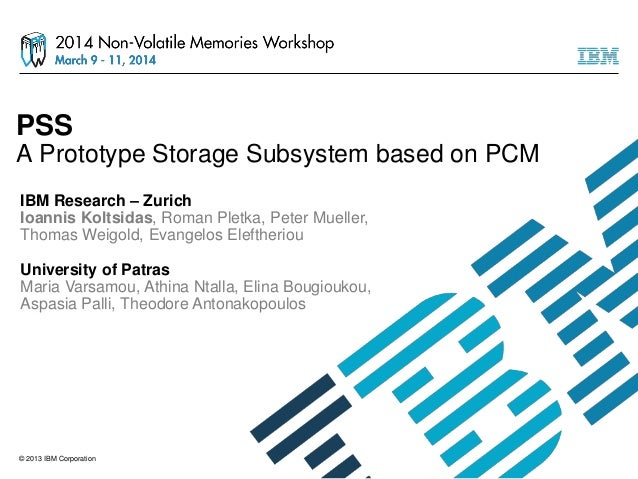 © 2013 IBM Corporation PSS A Prototype Storage Subsystem based on PCM IBM Research – Zurich Ioannis Koltsidas, Roman Pletk...