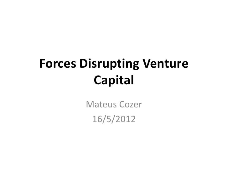 Forces Disrupting Venture         Capital       Mateus Cozer        16/5/2012