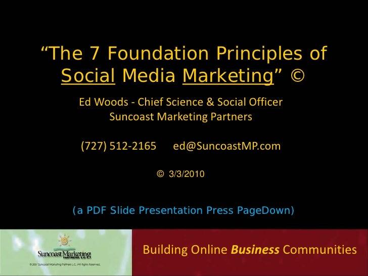 """The 7 Foundation Principles of   Social Media Marketing"" ©     Ed Woods - Chief Science & Social Officer          Suncoas..."