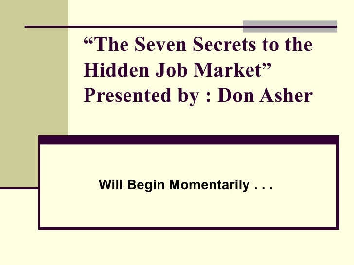 """ The Seven Secrets to the Hidden Job Market""  Presented by : Don Asher   Will Begin Momentarily . . ."