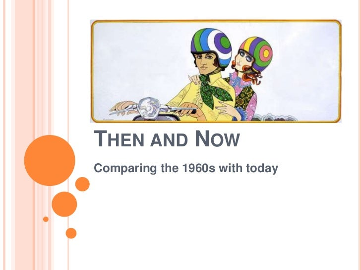 THEN AND NOWComparing the 1960s with today