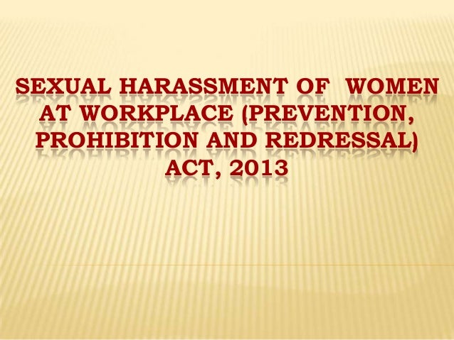 SEXUAL HARASSMENT OF WOMEN AT WORKPLACE (PREVENTION, PROHIBITION AND REDRESSAL) ACT, 2013