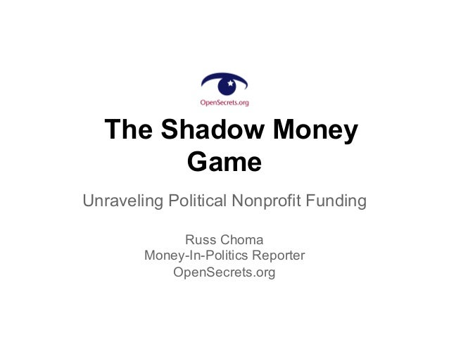 The Shadow Money Game Unraveling Political Nonprofit Funding Russ Choma Money-In-Politics Reporter OpenSecrets.org