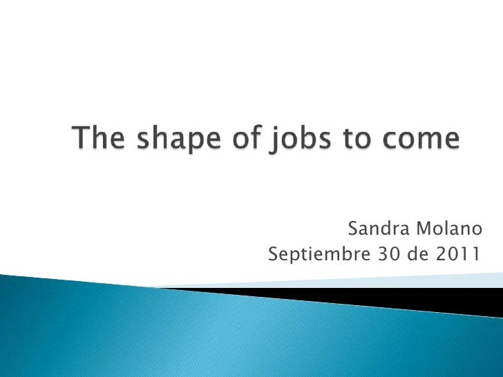 The shape of jobs to come<br />Sandra Molano<br />Septiembre 30 de 2011<br />