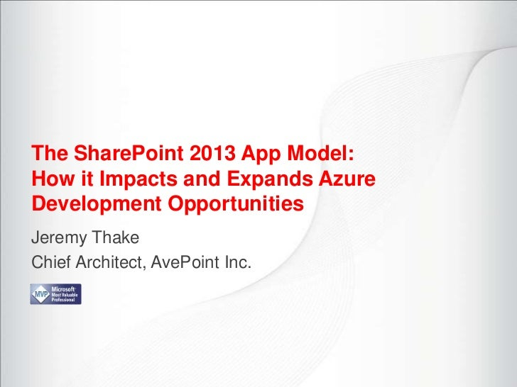 The SharePoint 2013 App Model:How it Impacts and Expands AzureDevelopment OpportunitiesJeremy ThakeChief Architect, AvePoi...