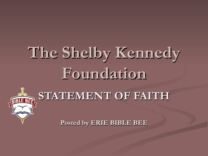 The Shelby Kennedy Foundation STATEMENT OF FAITH Posted by ERIE BIBLE BEE