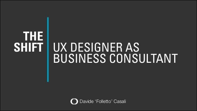 THE SHIFT UX DESIGNER AS BUSINESS CONSULTANT  Davide 'Folletto' Casali