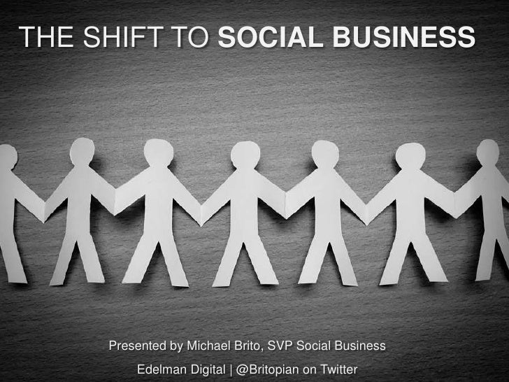 THE SHIFT TO SOCIAL BUSINESS     Presented by Michael Brito, SVP Social Business         Edelman Digital | @Britopian on T...