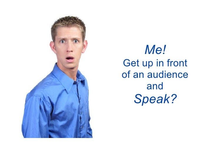 Me! Get up in front of an audience       and   Speak?