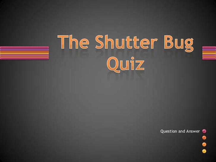 The Shutter Bug Quiz<br />Question and Answer <br />