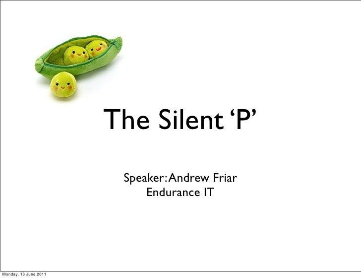 The Silent 'P'                        Speaker: Andrew Friar                            Endurance ITMonday, 13 June 2011