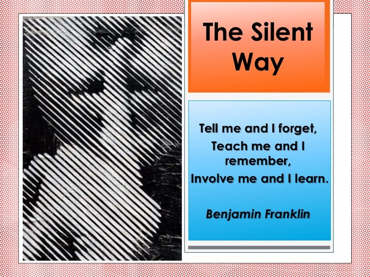 The Silent   Way  Tell me and I forget,    Teach me and I       remember,Involve me and I learn.  Benjamin Franklin