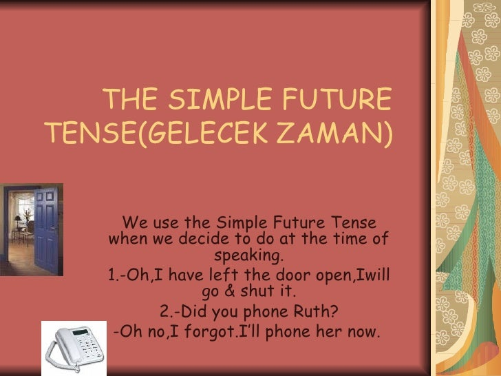 THE SIMPLE FUTURE TENSE(GELECEK ZAMAN)  We use the Simple Future Tense when we decide to do at the time of speaking. 1.-Oh...