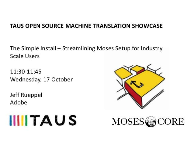TAUS OPEN SOURCE MACHINE TRANSLATION SHOWCASE, Seattle, The Simple Install – Streamlining Moses Setup for Industry Scale Users, Jeff Rueppel, Adobe, 17 October 2012