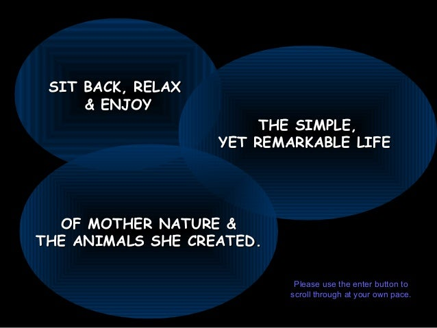 SIT BACK, RELAXSIT BACK, RELAX & ENJOY& ENJOY THE SIMPLE,THE SIMPLE, YET REMARKABLE LIFEYET REMARKABLE LIFE OF MOTHER NATU...