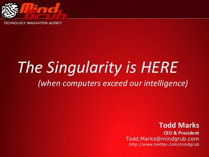 The Singularity is HERE (when computers exceed our intelligence) Todd Marks  CEO & President [email_address] http://www.tw...