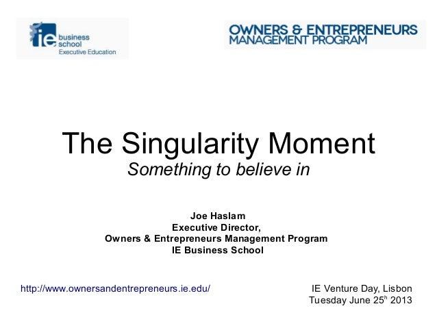 The Singularity MomentSomething to believe inJoe HaslamExecutive Director,Owners & Entrepreneurs Management ProgramIE Busi...