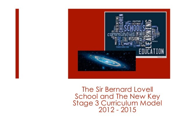 The Sir Bernard Lovell School and The New KeyStage 3 Curriculum Model        2012 - 2015