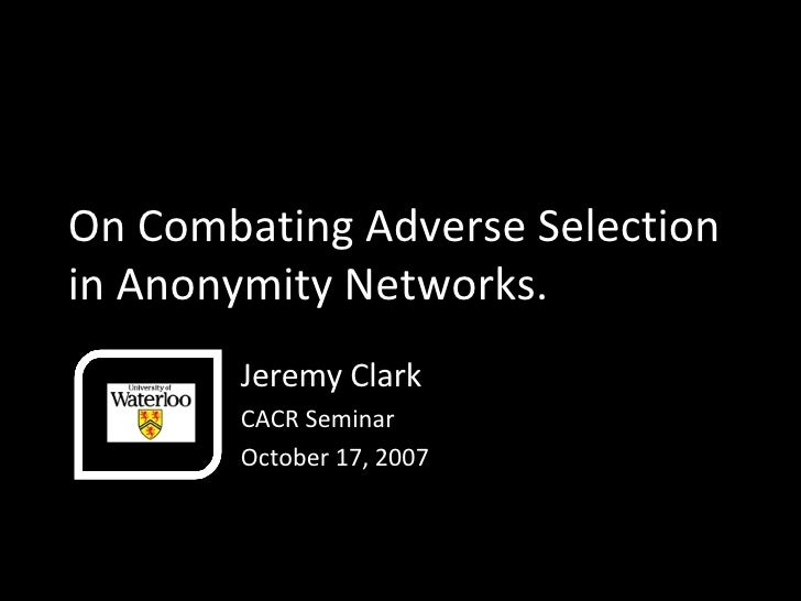 On Combating Adverse Selection in Anonymity Networks. Jeremy Clark CACR Seminar October 17, 2007