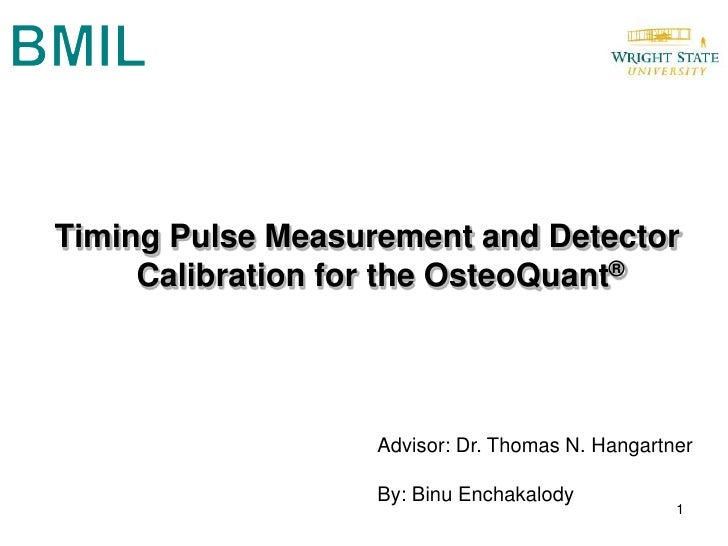 BMIL<br />Timing Pulse Measurement and Detector Calibration for the OsteoQuant®<br />Advisor: Dr. Thomas N. Hangartner<br ...