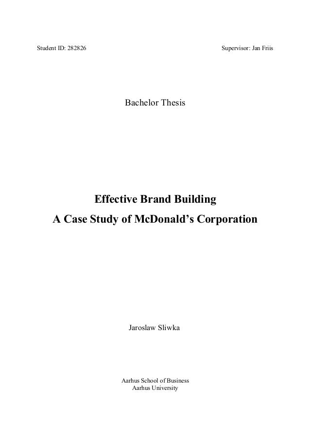 Student ID: 282826 Supervisor: Jan Friis Bachelor Thesis Effective Brand Building A Case Study of McDonald's Corporation J...