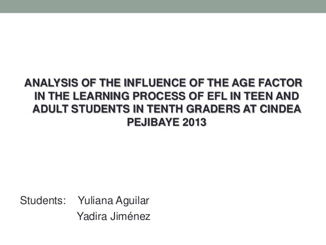 ANALYSIS OF THE INFLUENCE OF THE AGE FACTOR IN THE LEARNING PROCESS OF EFL IN TEEN AND ADULT STUDENTS IN TENTH GRADERS AT ...