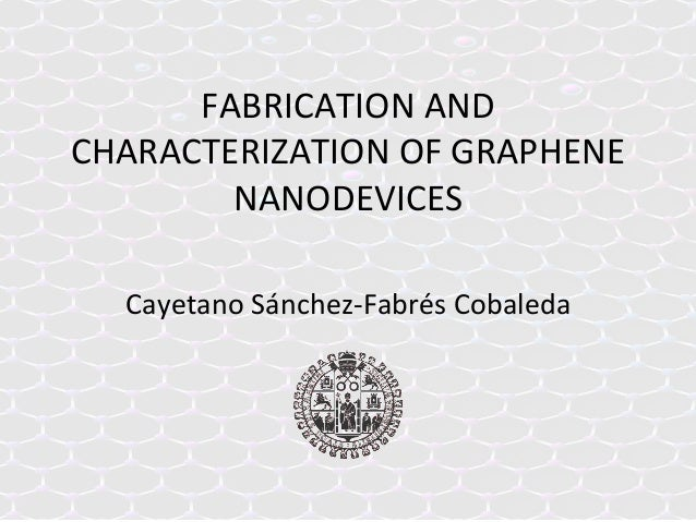 FABRICATION	   AND	    CHARACTERIZATION	   OF	   GRAPHENE	    NANODEVICES	    Cayetano	   Sánchez-­‐Fabrés	   Cobaleda