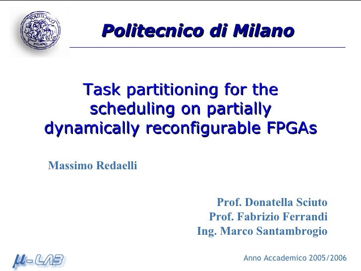 Task partitioning for the scheduling on partially dynamically reconfigurable FPGAs Prof. Donatella Sciuto Prof. Fabrizio F...