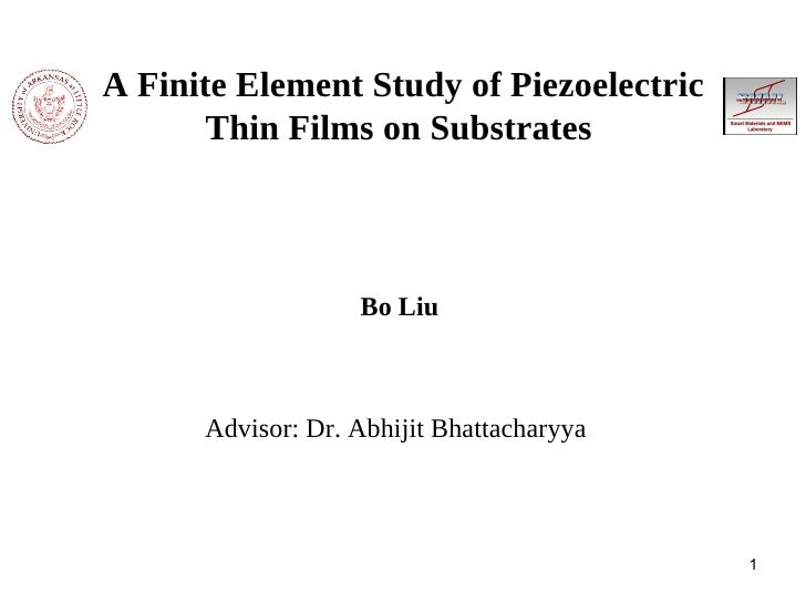 A Finite Element Study of Piezoelectric Thin Films on Substrates   <ul><li>Bo Liu </li></ul><ul><li>Advisor: Dr. Abhijit B...
