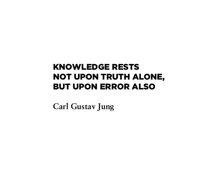 KNOWLEDGE RESTSNOT UPON TRUTH ALONE,BUT UPON ERROR ALSOCarl Gustav Jung