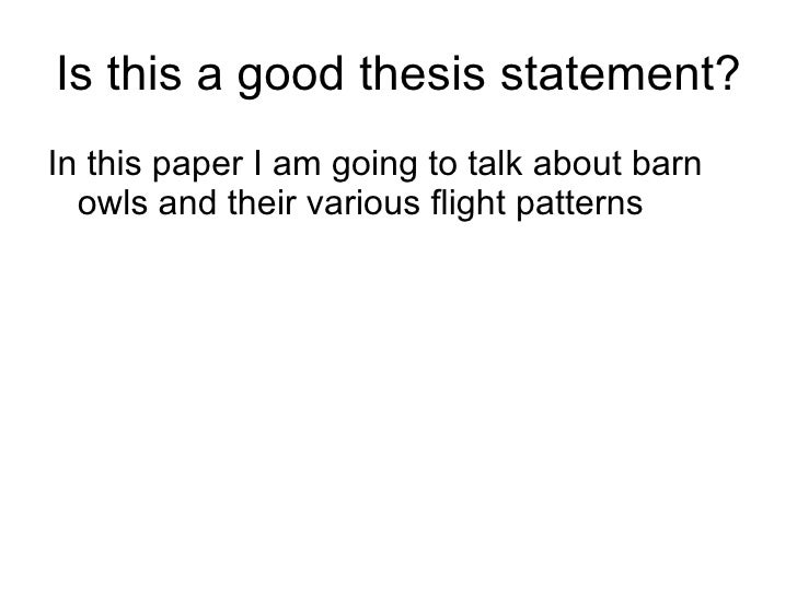 Is this a good thesis statement? <ul><li>In this paper I am going to talk about barn owls and their various flight pattern...