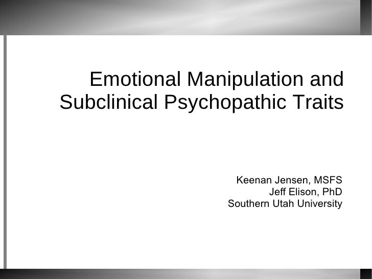 Emotional Manipulation and Subclinical Psychopathic Traits Keenan Jensen, MSFS Jeff Elison, PhD Southern Utah University