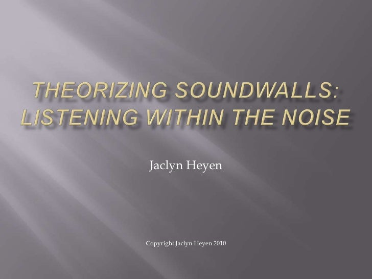 Theorizing Soundwalls: Listening Within The Noise<br />Jaclyn Heyen<br />Copyright Jaclyn Heyen 2010<br />