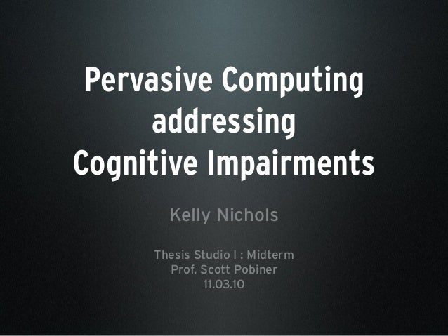 Pervasive Computing addressing Cognitive Impairments Kelly Nichols Thesis Studio I : Midterm Prof. Scott Pobiner 11.03.10
