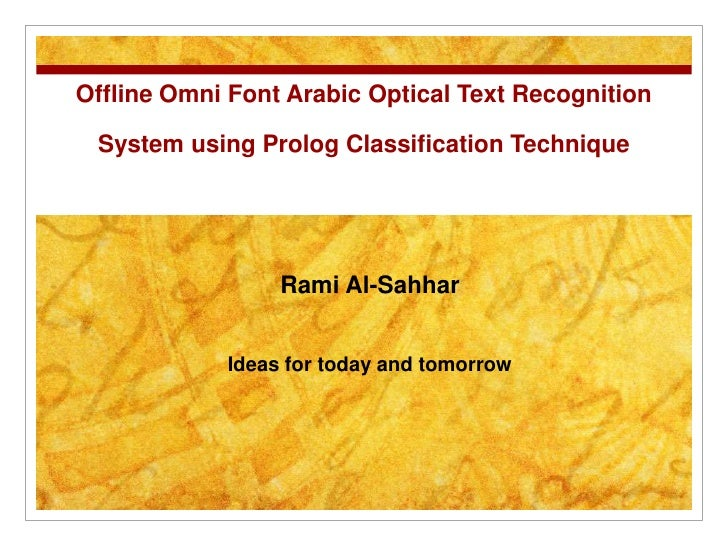 Offline Omni Font Arabic Optical Text Recognition System using Prolog Classification Technique<br />Rami Al-Sahhar<br />Id...