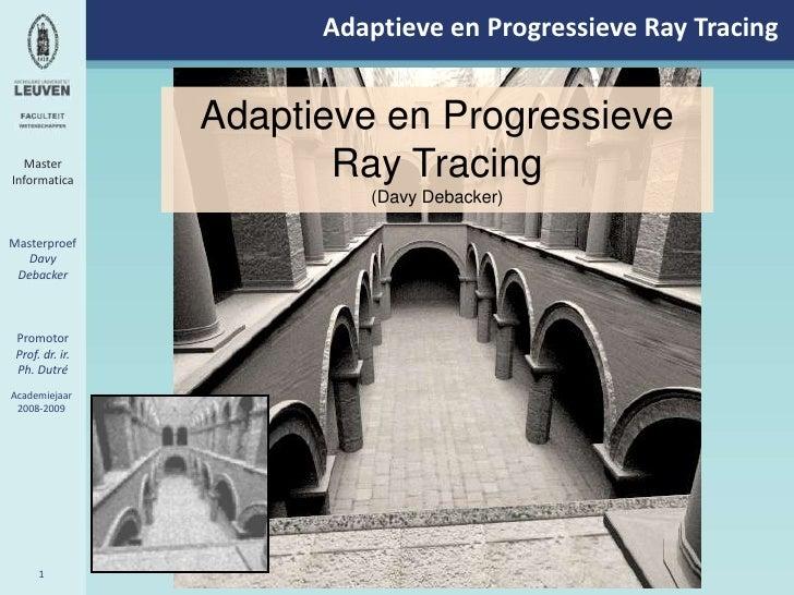 Adaptieve en Progressieve RayTracing<br />Adaptieve en Progressieve RayTracing<br />(Davy Debacker)<br />Master <br />Info...