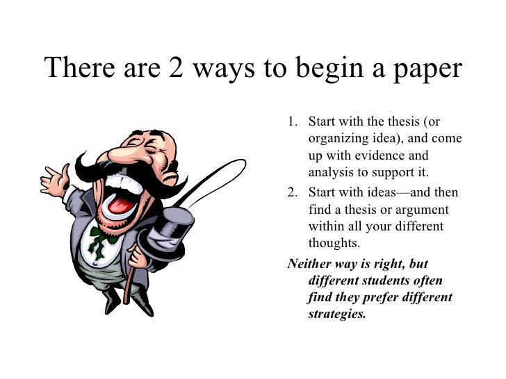 There are 2 ways to begin a paper <ul><ul><li>Start with the thesis (or organizing idea), and come up with evidence and an...