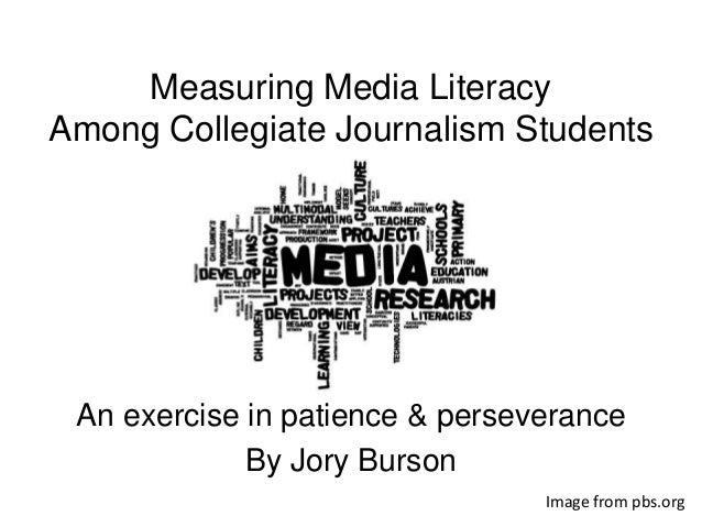 Measuring Media Literacy Among Collegiate Journalism Students An exercise in patience & perseverance By Jory Burson Image ...