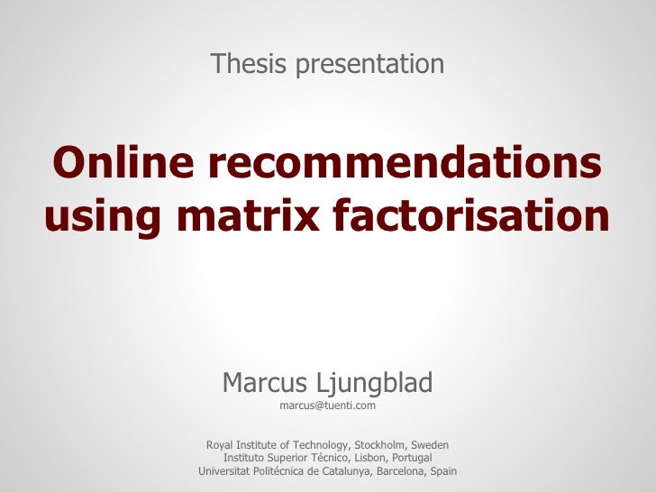 Thesis presentationOnline recommendationsusing matrix factorisation           Marcus Ljungblad                        marc...