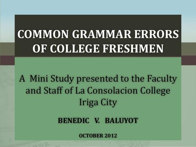 COMMON GRAMMAR ERRORS OF COLLEGE FRESHMEN A Mini Study presented to the Faculty and Staff of La Consolacion College Iriga ...