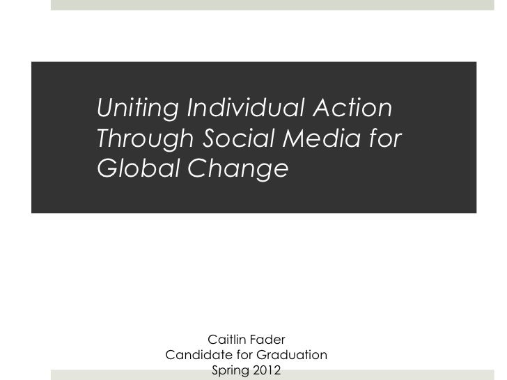 Uniting Individual ActionThrough Social Media forGlobal Change           Caitlin Fader     Candidate for Graduation       ...