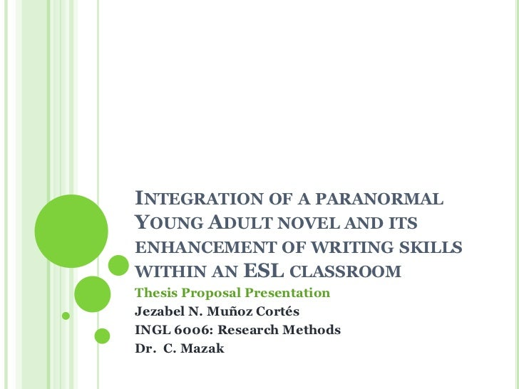 INTEGRATION OF A PARANORMALYOUNG ADULT NOVEL AND ITSENHANCEMENT OF WRITING SKILLSWITHIN AN ESL CLASSROOMThesis Proposal Pr...